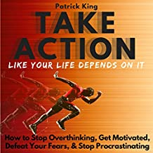 Take Action Like Your Life Depends on It: How to Stop Overthinking, Get Motivated, Defeat Your Fears, Stop Procrastinating