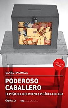 Poderoso caballero. El peso del dinero en la política chilena (Spanish Edition) by [Matamala, Daniel]
