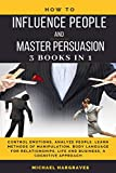 How to Influence People and Master Persuasion: 3 Books in 1, Control Emotions, Analyze People. Learn Methods of Manipulation, Body Language for Relationships, Life and Business, A Cognitive Approach