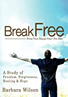 Break Free from Your Sexual Past for Men; A Study of Freedom, Forgiveness, Healing and Hope