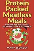Protein Packed Meatless Meals: Delicious and Healthy High Protein Meals Without Any Meat