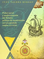 Poder naval y modernización del estado : política de construcción naval española, siglos XVI-XVIII