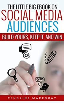 The Little Big eBook on Social Media Audiences: Build Yours, Keep It, and Win by [Marrouat, Cendrine]