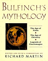 Bulfinch's Mythology: The Age of the Fable, The Age of Chivalry, Legends of