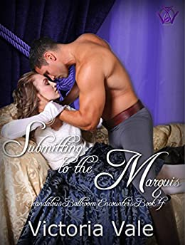Submitting to the Marquis: A BDSM Erotic Regency Romance (Scandalous Ballroom Encounters Book 4) by [Vale, Victoria]