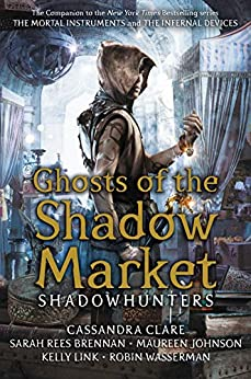 Ghosts of the Shadow Market by [Clare, Cassandra, Brennan, Sarah Rees, Johnson, Maureen, Wasserman, Robin, Link, Kelly]