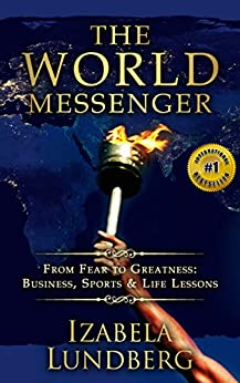 The World Messenger: From Fear to Greatness: Business, Sports & Life Lessons by [Lundberg, Izabela]