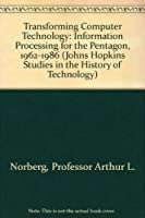 Transforming Computer Technology: Information Processing for the Pentagon, 1962-1986 (Johns Hopkins Studies in the History of Technology)