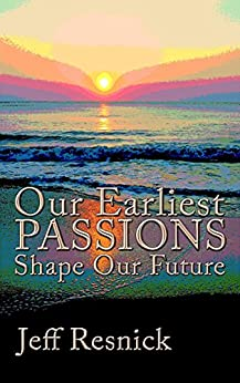 [Resnick, Jeff]のOur Earliest Passions Shape Our Future (English Edition)