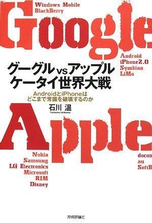 グーグルvsアップル ケータイ世界大戦 ~AndroidとiPhoneはどこまで常識を破壊するのかの詳細を見る