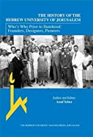 The History of the Hebrew University of Jerusalem: Who's Who Prior to Statehood: Founders, Designers, Pioneers