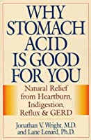 Why Stomach Acid Is Good for You: Natural Relief from Heartburn, Indigestion, Reflux and GERD by Jonathan Wright(2001-08-20)