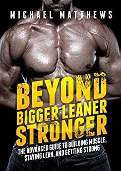 Beyond Bigger Leaner Stronger: The Advanced Guide to Building Muscle, Staying Lean, and Getting Strong (The Build Muscle, Get Lean, and Stay Healthy Series Book 4) by [Matthews, Michael]