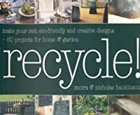 Recycle!: Make your own eco-friendly and creative designs--60 projects for home & garden
