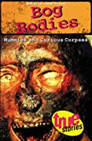 Bog Bodies: Mummies and Curious Corpses (True Stories)