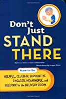 Don't Just Stand There: How to Be Helpful, Clued-In, Supportive, Engaged & Relevant in the Delivery Room