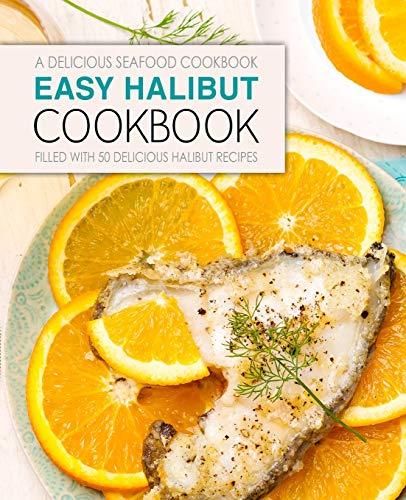 Download Easy Halibut Cookbook: A Delicious Seafood Cookbook; Filled with 50 Delicious Halibut Recipes 1544144296