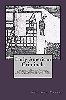 Early American Criminals: An American Newgate Calendar, Chronicling the Lives of the Most Notorious Criminal Offenders from Colonial America and the New Republic by [Vaver, Anthony]