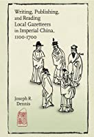 Writing, Publishing, and Reading Local Gazetteers in Imperial China, 1100-1700 (Harvard East Asian Monographs)