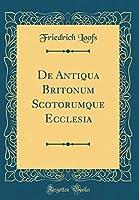 de Antiqua Britonum Scotorumque Ecclesia (Classic Reprint)
