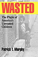 Wasted: The Plight of America's Unwanted Children