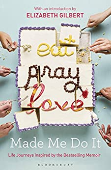 Eat Pray Love Made Me Do It: Life Journeys Inspired by the Bestselling Memoir by [Bloomsbury Publishing]