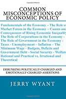 Common Misconceptions of Economic Policy: Debunking Politically-charged and Emotionally-charged Assertions (Sanity and Public Policy: Separating Truth from Truisms)