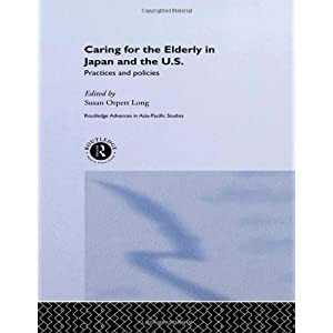 Caring for the Elderly in Japan and the US: Practices and Policies (Routledge Advances in Asia-Pacific Studies)