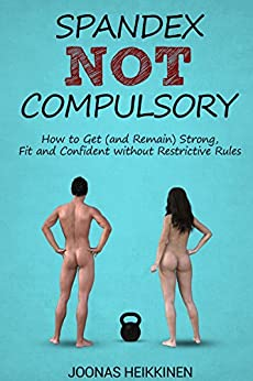 Spandex Not Compulsory: How to Get (and Remain) Strong, Fit and Confident without Restrictive Rules by [Heikkinen, Joonas]