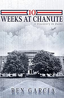 10 Weeks at Chanute: A Discovery in Ruins by [Garcia, Ren]