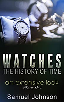 Watches, The History of Time: An Extensive Look by [Johnson, Samuel]
