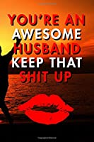 You're An Awesome Husband Keep That Shit Up: Blank Lined Journal Notebook, Size 6x9, 120 Pages, Lovely Valentine Gift For Husband: Soft Cover, Matte Finish, Journal For Daily Goals, To Do List, Remind Me