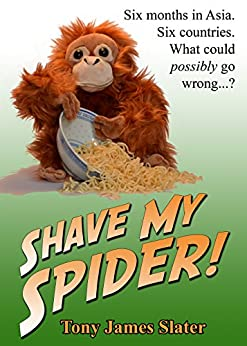Shave My Spider! A six-month adventure around Borneo, Vietnam, Mongolia, China, Laos and Cambodia by [Slater, Tony James]