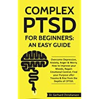 Complex PTSD for Beginners: an Easy Guide: Overcome Depression, Anxiety, Anger & Worry. How to Improve your Moods, Regain Emotional Control, Find your ... Stress Disorder Book 1) (English Edition)