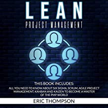 Lean Project Management: This Book Includes: All You Need to Know About Six Sigma, Scrum, Agile Project Management, Kanban and Kaizen to Become a Master of the PMP World