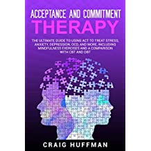 Acceptance and Commitment Therapy: The Ultimate Guide to Using ACT to Treat Stress, Anxiety, Depression, OCD, and More, Including Mindfulness Exercises and a Comparison with CBT and DBT