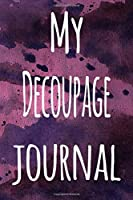 My Decoupage Journal: The perfect gift for the artist in your life - 119 page lined journal!
