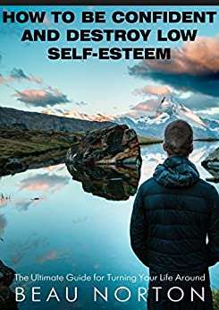 How to Be Confident and Destroy Low Self-Esteem: The Ultimate Guide for Turning Your Life Around by [Norton, Beau]