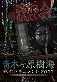 青木ヶ原樹海・完全ドキュメント2017 ~あなたの知らない呪界~[DVD]