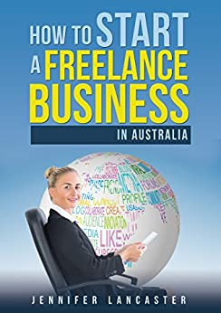 [Lancaster, Jennifer]のHow to Start a Freelance Business: in Australia (English Edition)