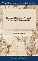 Phædra and Hippolitus. a Tragedy. Written by Mr. Edmund Smith
