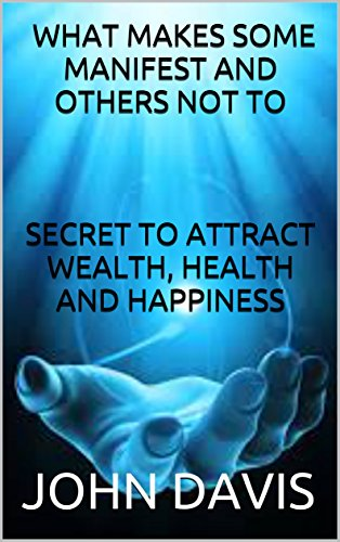 Download BOOK:WHAT MAKES SOME MANIFEST AND OTHERS NOT TO:SECRET TO ATTRACT WEALTH, HEALTH AND HAPPINESS (English Edition) B01LWD71QA