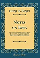 Notes on Iowa: With a New and Beautifully Engraved Map; Showing the State, County, and Township Lines, Public Roads, Contemplated Railroads, and Including the Most Recent Settlements and Improvements (Classic Reprint)