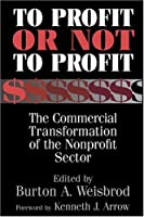To Profit or Not to Profit: The Commercial Transformation of the Nonprofit Sector by Unknown(2000-05-01)