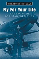 Fly For Your Life: The Story Of Wing Commander Bob Stanford Tuck Dso, Dfc & Two Bars (Fortunes of War)
