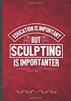 Education Is Important but Sculpting Is Importanter: Funny Lined Notebook Journal For Clay Sculpting Teacher Class Diy Sculptor, Unique Special Inspirational Birthday Gift Idea 110 Pages