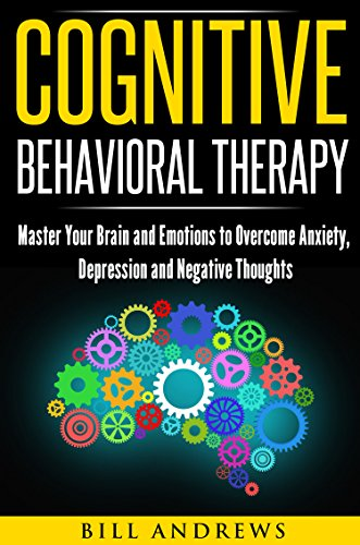 Cognitive Behavioral Therapy (CBT): Master Your Brain and Emotions to Overcome Anxiety, Depression and Negative Thoughts (CBT Self Help Book 1- Cognitive Behavioral Therapy ) (English Edition)