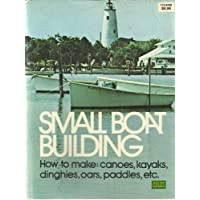 Small Boat Building: How to Make Canoes, Kayaks, Dinghies, Oars, Paddles, Etc.