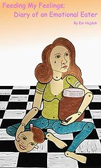 Feeding My Feelings; Diary of an Emotional Eater by [Hajduk, Em]