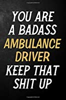 You Are A Badass Ambulance Driver Keep That Shit Up: Ambulance Driver Journal / Notebook / Appreciation Gift / Alternative To a Card For Ambulance Drivers ( 6 x 9 -120 Blank Lined Pages )